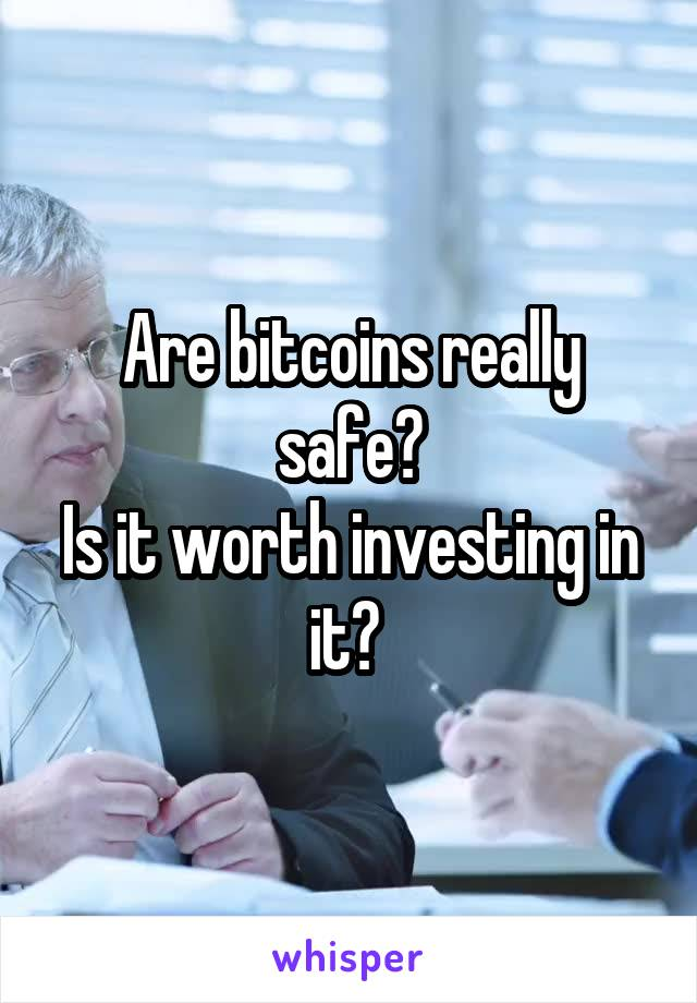 Are bitcoins really safe? Is it worth investing in it?