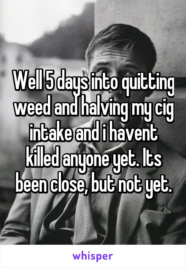 Well 5 days into quitting weed and halving my cig intake and i havent killed anyone yet. Its been close, but not yet.