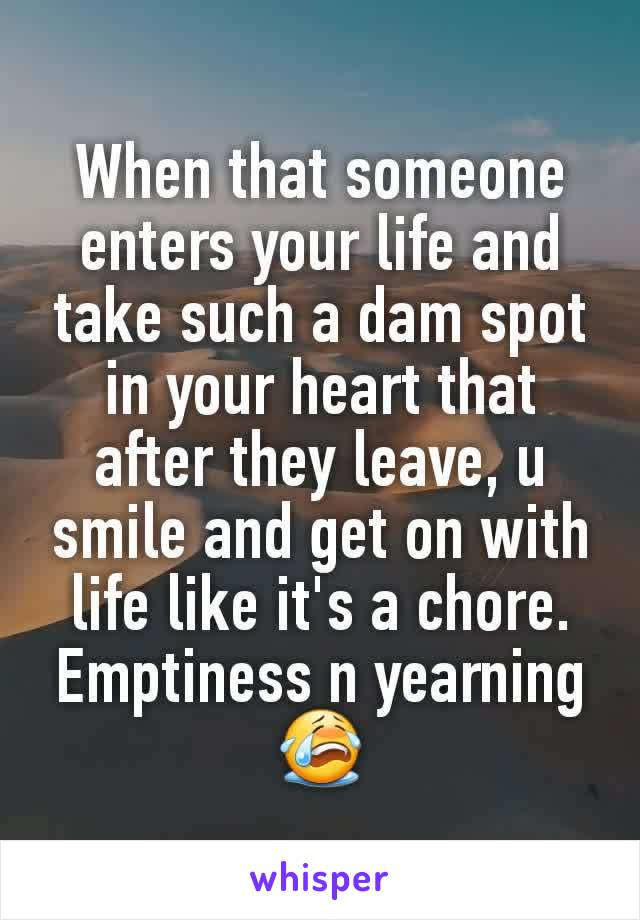 When that someone enters your life and take such a dam spot in your heart that after they leave, u smile and get on with life like it's a chore. Emptiness n yearning 😭