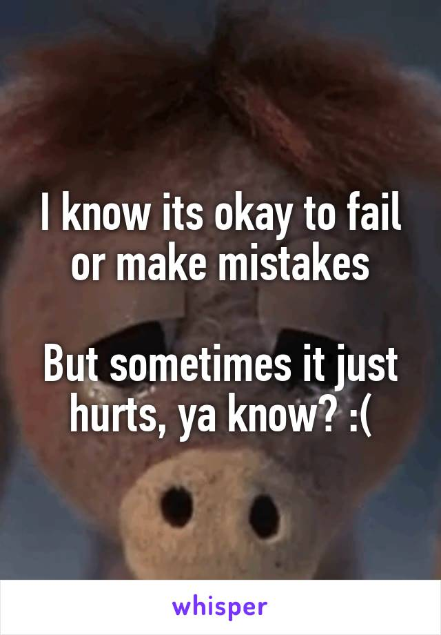 I know its okay to fail or make mistakes  But sometimes it just hurts, ya know? :(