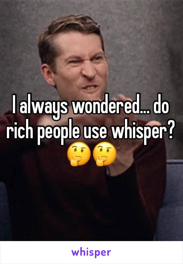 I always wondered... do rich people use whisper? 🤔🤔