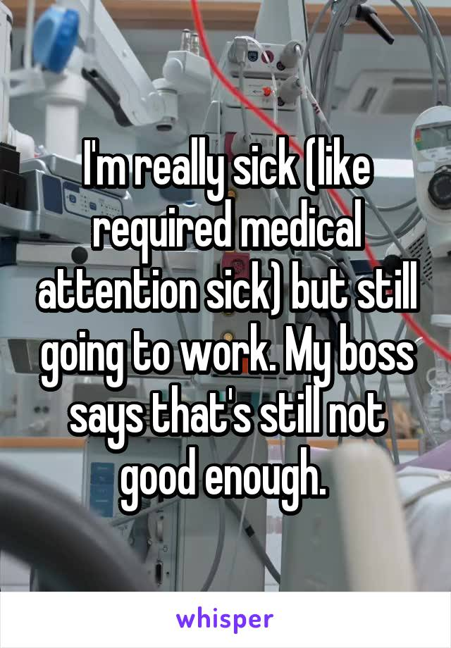 I'm really sick (like required medical attention sick) but still going to work. My boss says that's still not good enough.