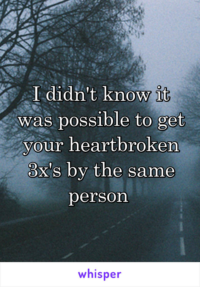 I didn't know it was possible to get your heartbroken 3x's by the same person