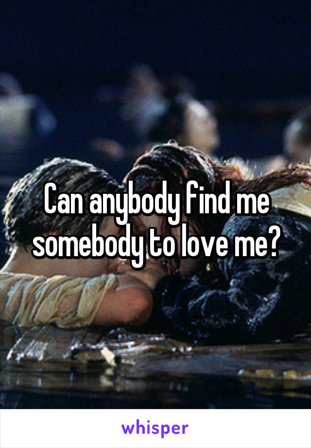 Can anybody find me somebody to love me?