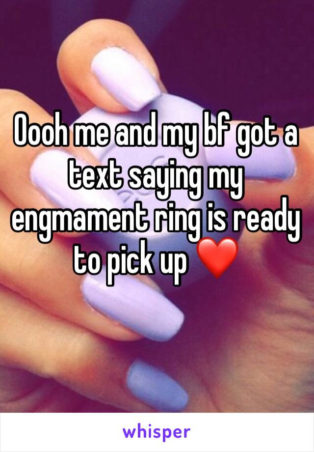 Oooh me and my bf got a text saying my engmament ring is ready to pick up ❤️
