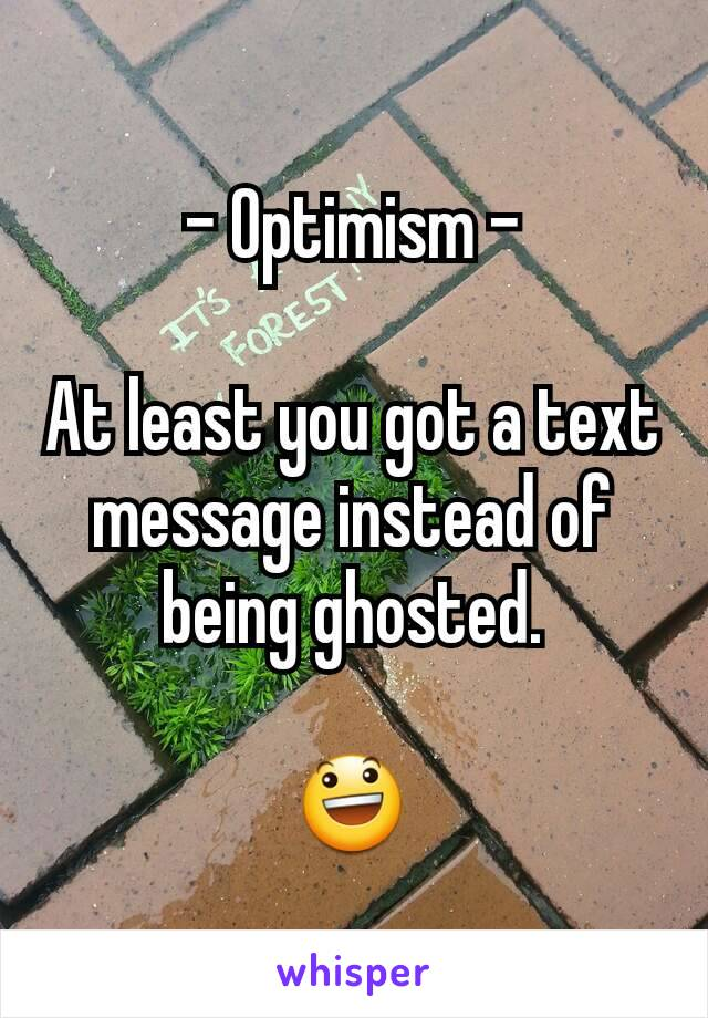 - Optimism -  At least you got a text message instead of being ghosted.  😃