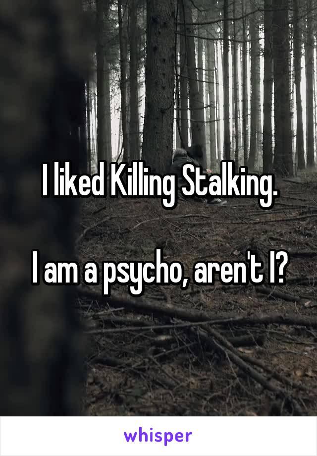 I liked Killing Stalking.  I am a psycho, aren't I?