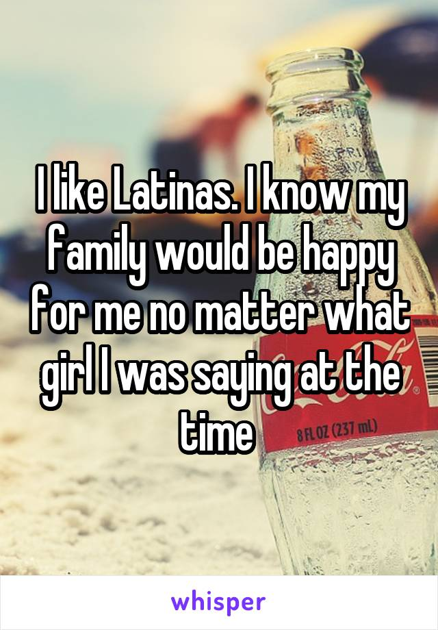 I like Latinas. I know my family would be happy for me no matter what girl I was saying at the time