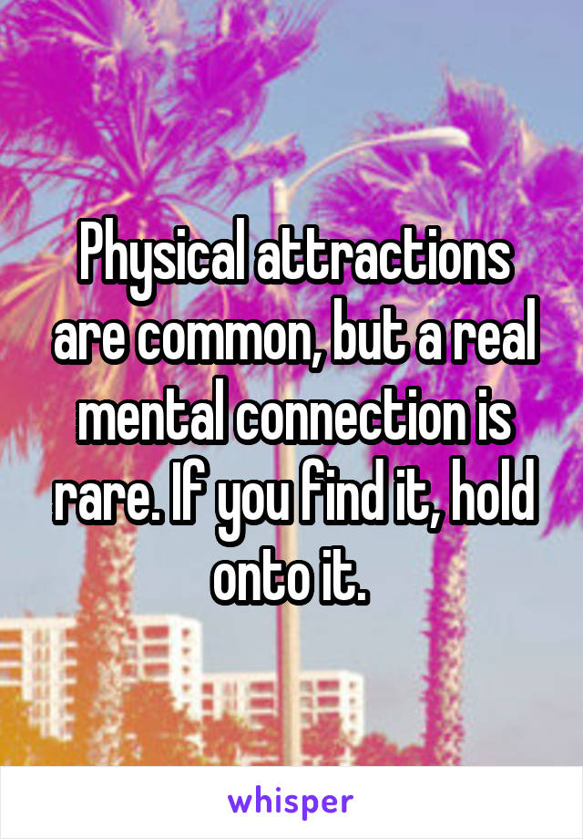 Physical attractions are common, but a real mental connection is rare. If you find it, hold onto it.