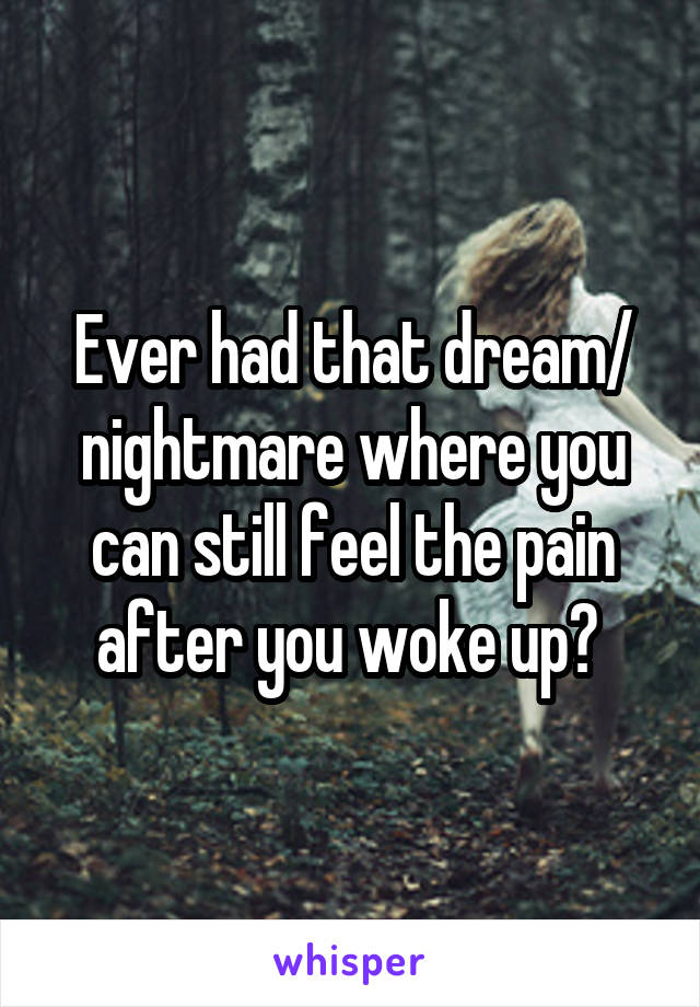 Ever had that dream/ nightmare where you can still feel the pain after you woke up?