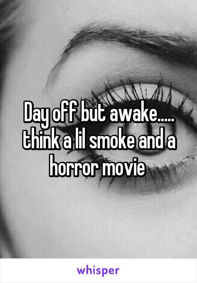 Day off but awake..... think a lil smoke and a horror movie
