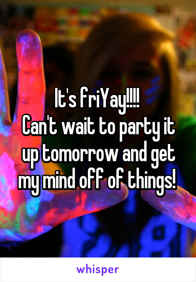 It's friYay!!!!  Can't wait to party it up tomorrow and get my mind off of things!