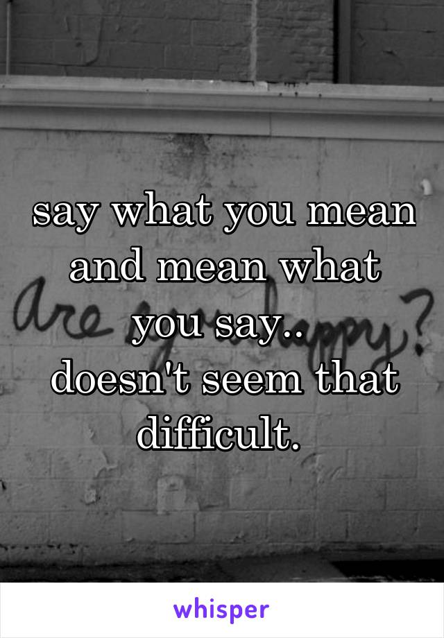 say what you mean and mean what you say..  doesn't seem that difficult.