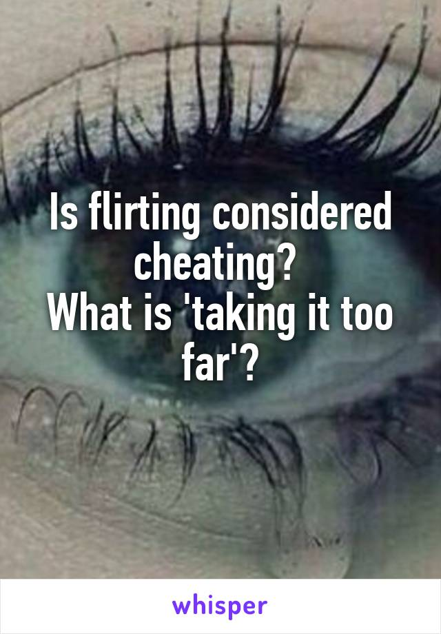 Is flirting considered cheating?  What is 'taking it too far'?
