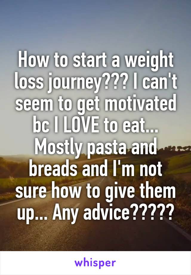 How to start a weight loss journey??? I can't seem to get motivated bc I LOVE to eat... Mostly pasta and breads and I'm not sure how to give them up... Any advice?????