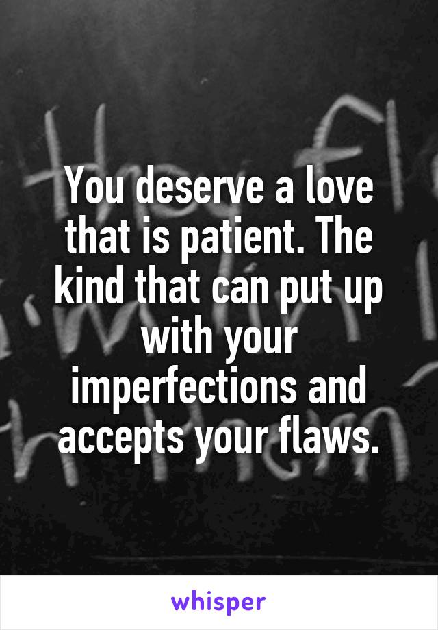 You deserve a love that is patient. The kind that can put up with your imperfections and accepts your flaws.