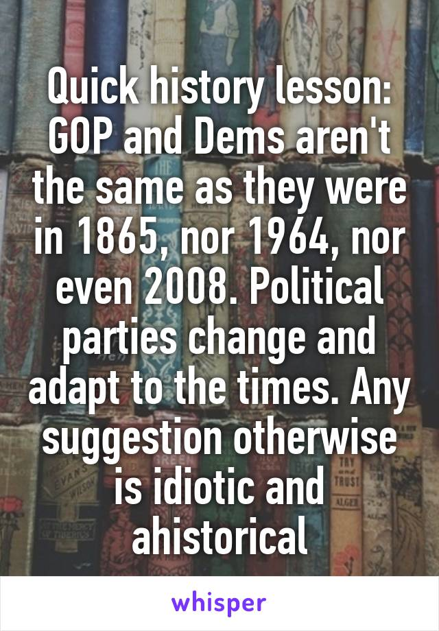 Quick history lesson: GOP and Dems aren't the same as they were in 1865, nor 1964, nor even 2008. Political parties change and adapt to the times. Any suggestion otherwise is idiotic and ahistorical