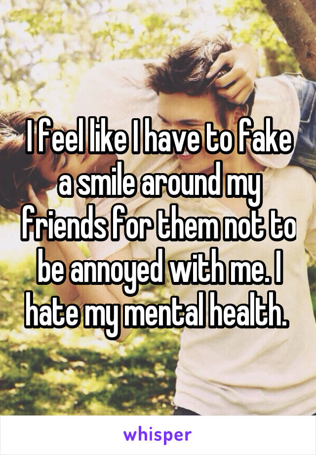 I feel like I have to fake a smile around my friends for them not to be annoyed with me. I hate my mental health.
