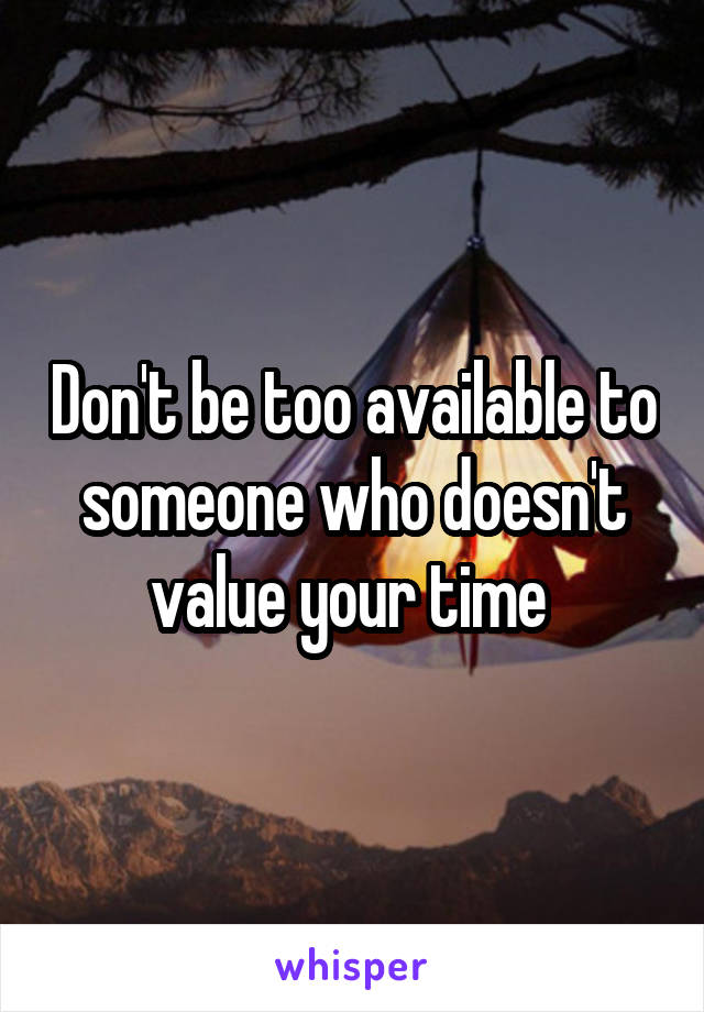 Don't be too available to someone who doesn't value your time