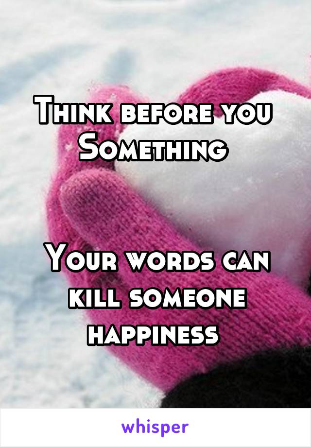 Think before you  Something    Your words can kill someone happiness