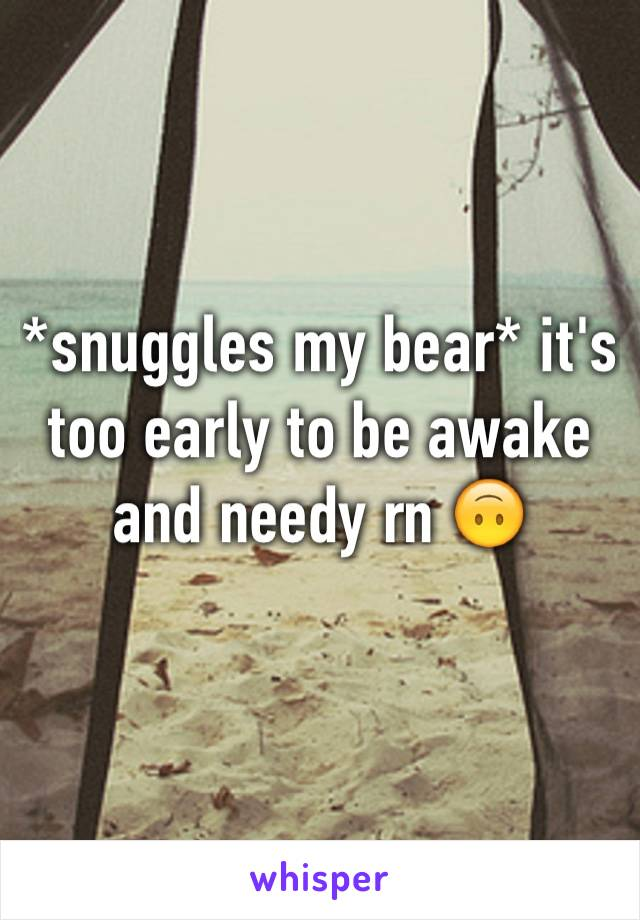 *snuggles my bear* it's too early to be awake and needy rn 🙃