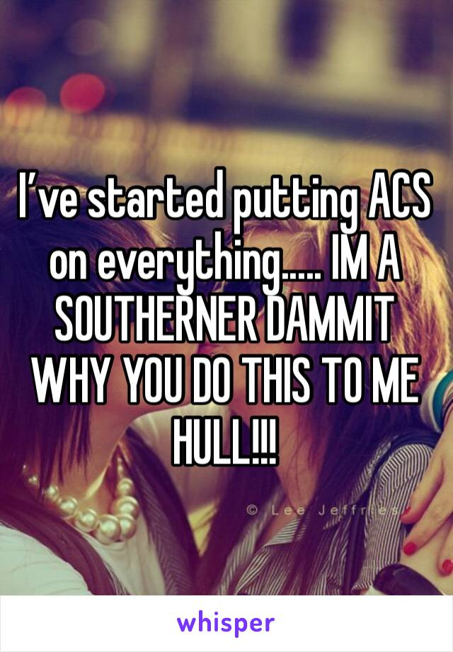 I've started putting ACS on everything..... IM A SOUTHERNER DAMMIT WHY YOU DO THIS TO ME HULL!!!