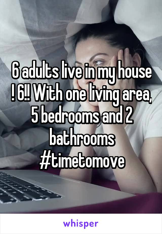 6 adults live in my house ! 6!! With one living area, 5 bedrooms and 2 bathrooms #timetomove
