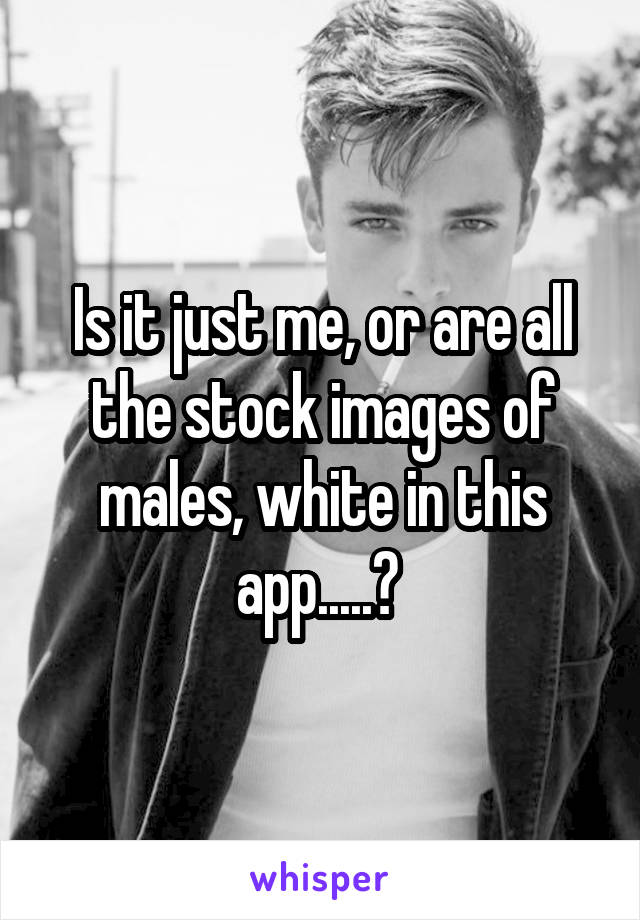 Is it just me, or are all the stock images of males, white in this app.....?