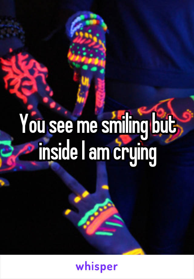 You see me smiling but inside I am crying