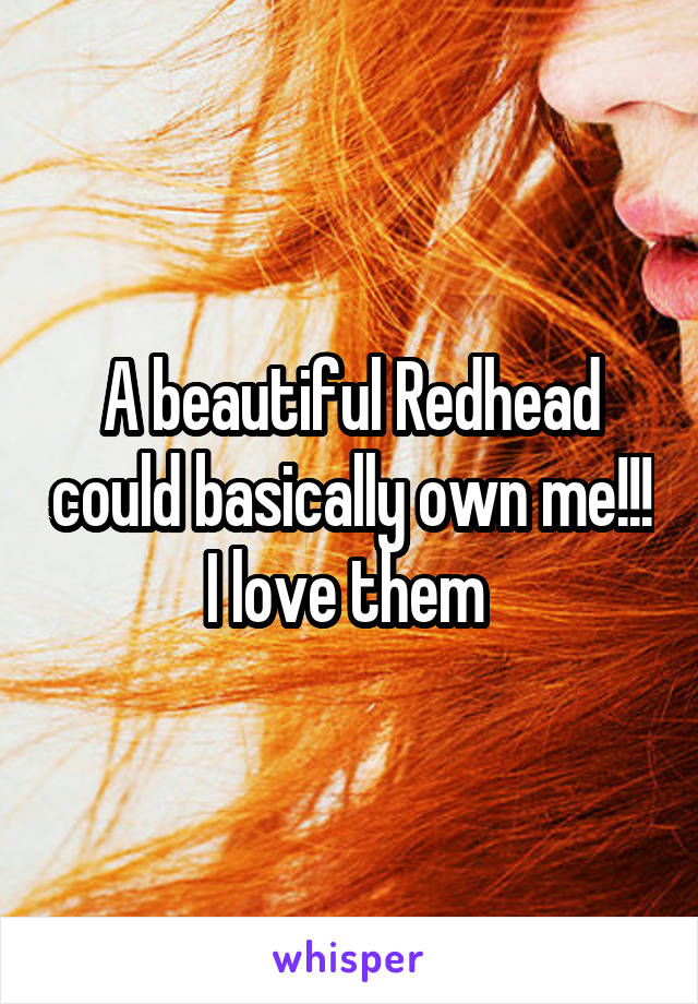 A beautiful Redhead could basically own me!!! I love them