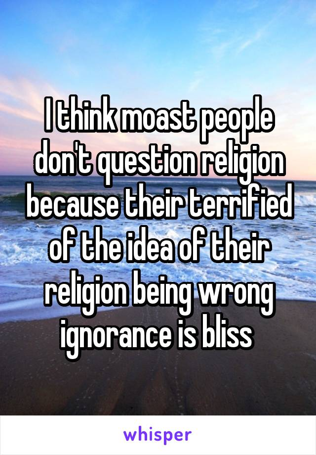 I think moast people don't question religion because their terrified of the idea of their religion being wrong ignorance is bliss