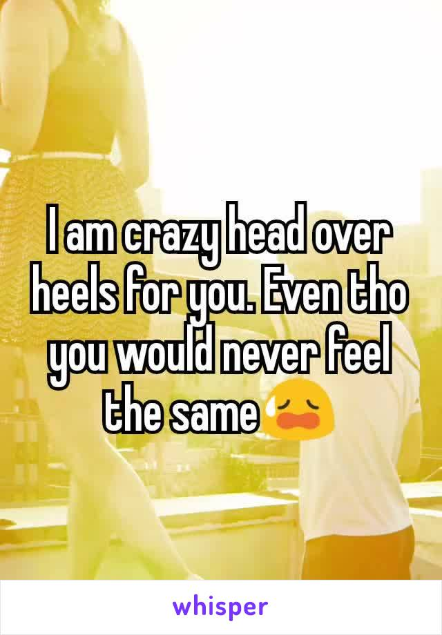 I am crazy head over heels for you. Even tho you would never feel the same😥