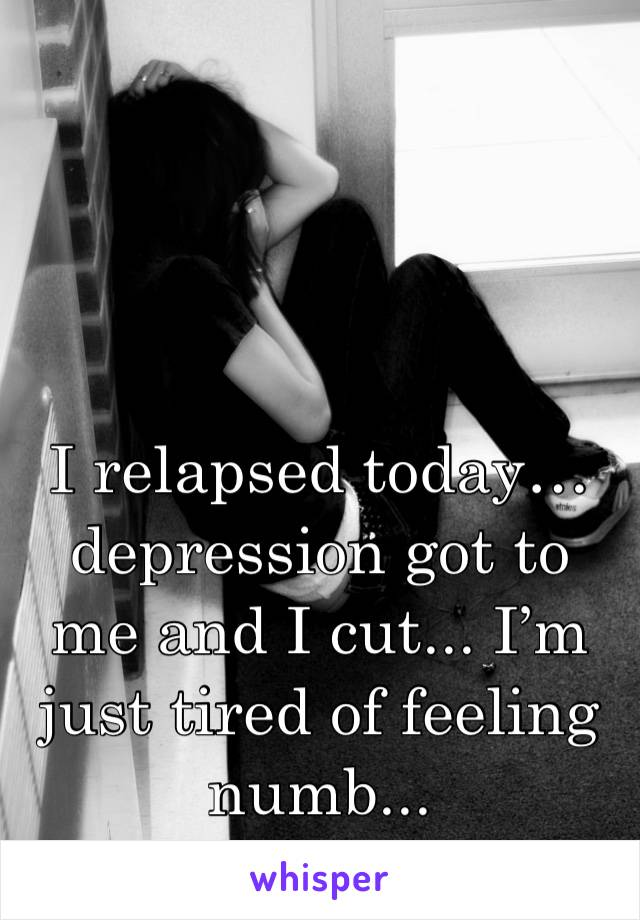 I relapsed today… depression got to me and I cut... I'm just tired of feeling numb...