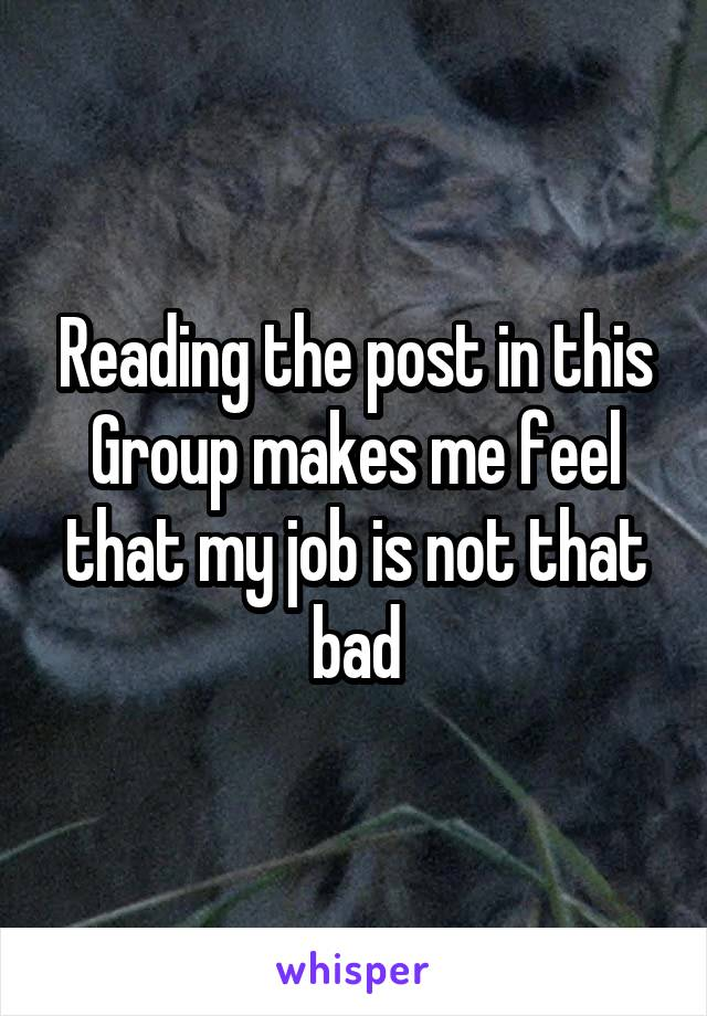 Reading the post in this Group makes me feel that my job is not that bad
