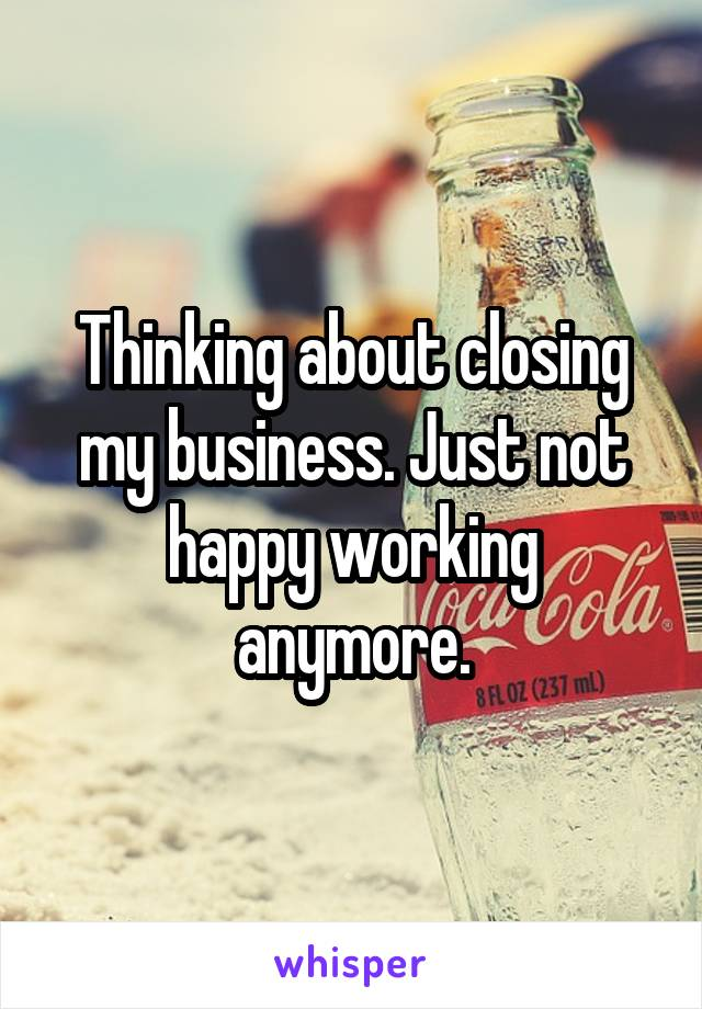 Thinking about closing my business. Just not happy working anymore.