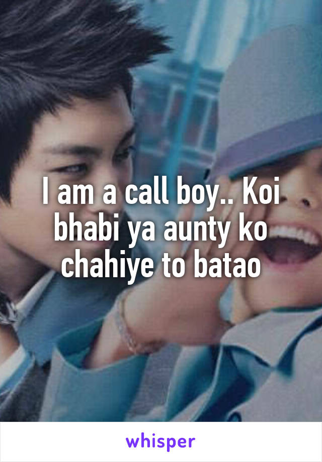 I am a call boy.. Koi bhabi ya aunty ko chahiye to batao
