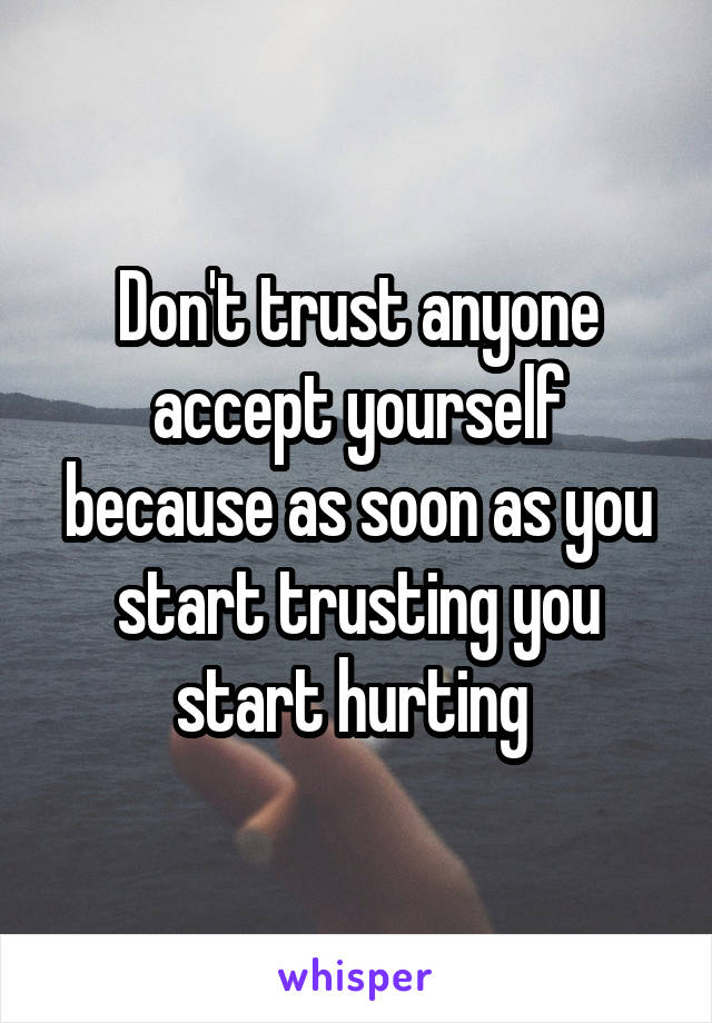 Don't trust anyone accept yourself because as soon as you start trusting you start hurting