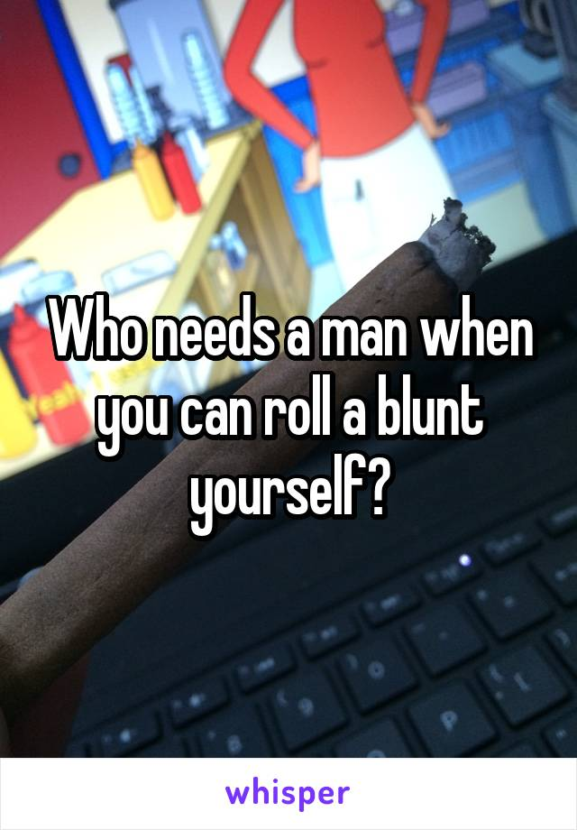 Who needs a man when you can roll a blunt yourself?