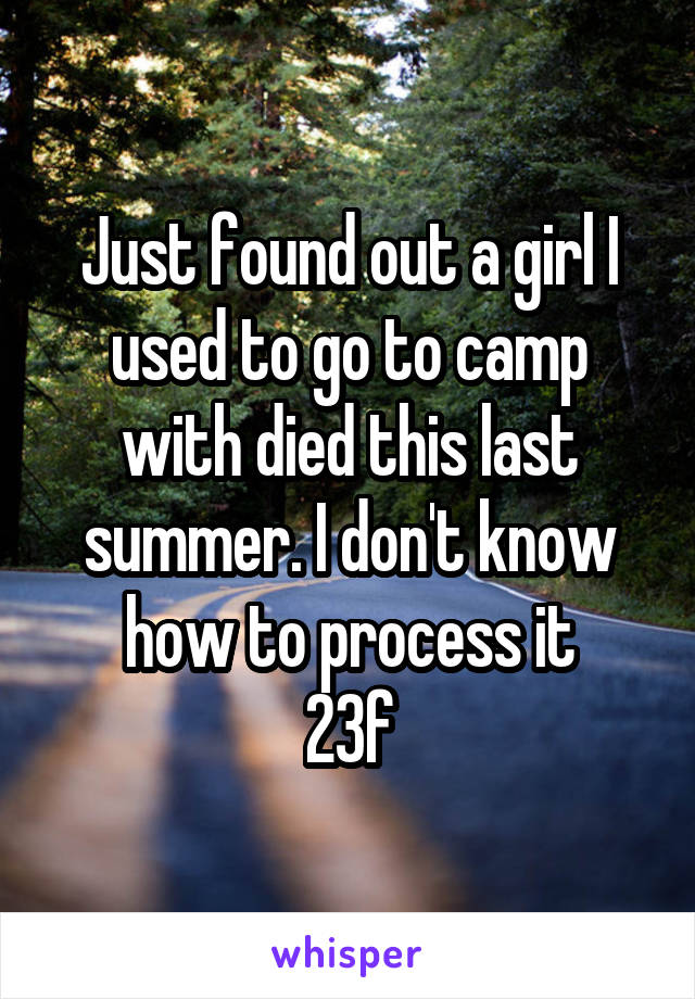 Just found out a girl I used to go to camp with died this last summer. I don't know how to process it 23f