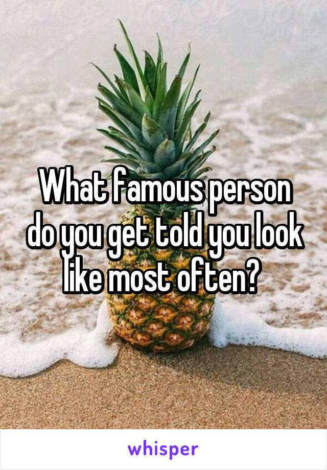 What famous person do you get told you look like most often?