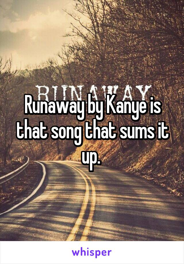 Runaway by Kanye is that song that sums it up.