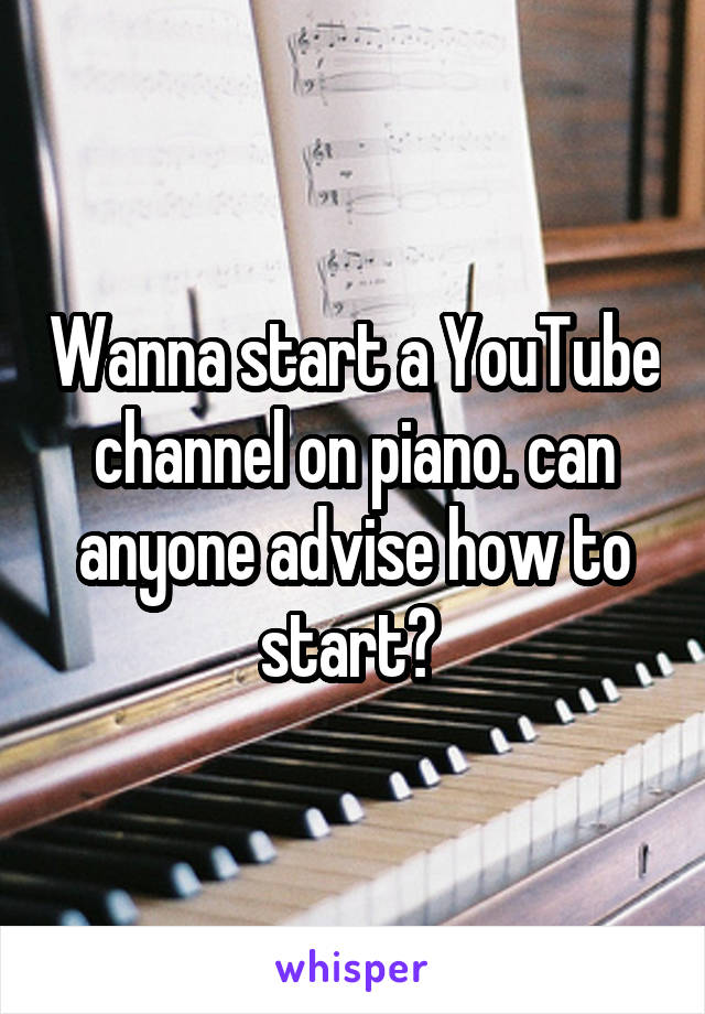 Wanna start a YouTube channel on piano. can anyone advise how to start?