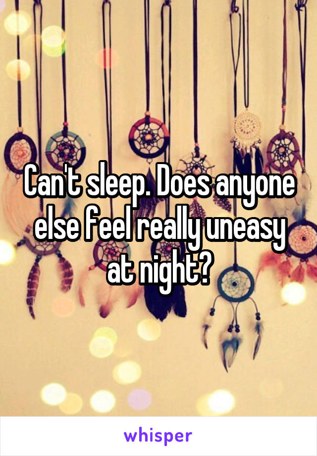 Can't sleep. Does anyone else feel really uneasy at night?