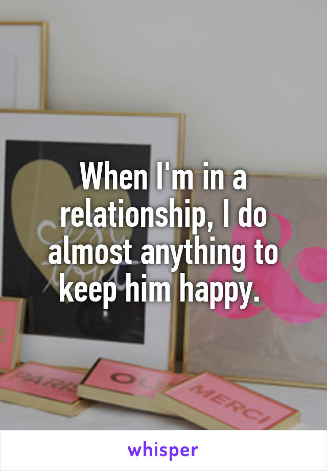 When I'm in a relationship, I do almost anything to keep him happy.