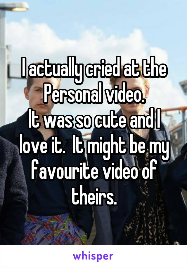 I actually cried at the Personal video. It was so cute and I love it.  It might be my favourite video of theirs.