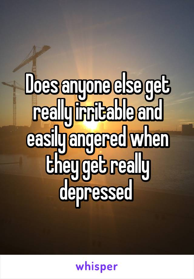 Does anyone else get really irritable and easily angered when they get really depressed