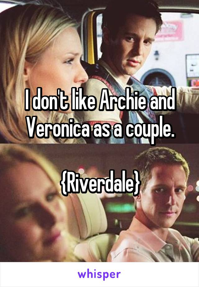 I don't like Archie and Veronica as a couple.  {Riverdale}