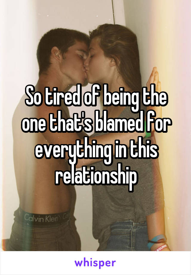 So tired of being the one that's blamed for everything in this relationship