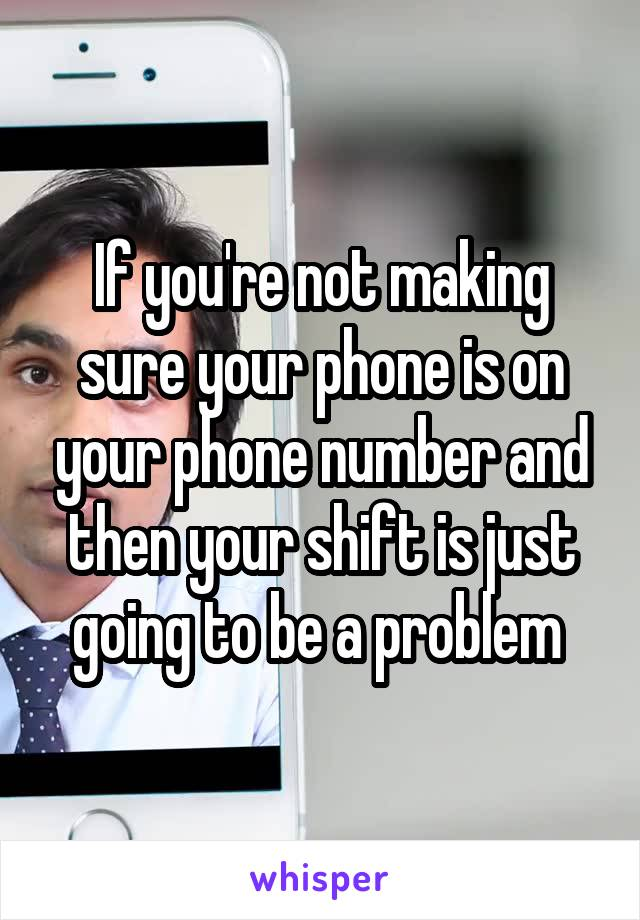 If you're not making sure your phone is on your phone number and then your shift is just going to be a problem