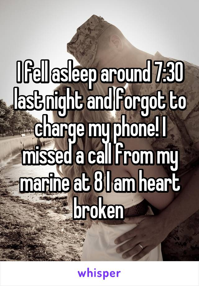 I fell asleep around 7:30 last night and forgot to charge my phone! I missed a call from my marine at 8 I am heart broken